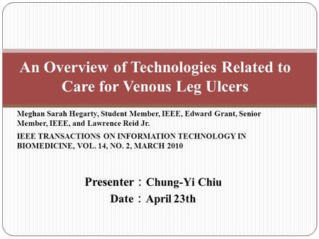 Presenter : Chung-Yi Chiu Date : April 23th An Overview of Technologies Related to Care for Venous Leg Ulcers Meghan Sarah Hegarty, Student Member, IEEE,