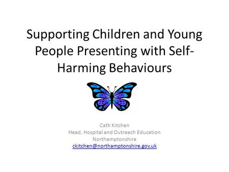 Supporting Children and Young People Presenting with Self- Harming Behaviours Cath Kitchen Head, Hospital and Outreach Education Northamptonshire