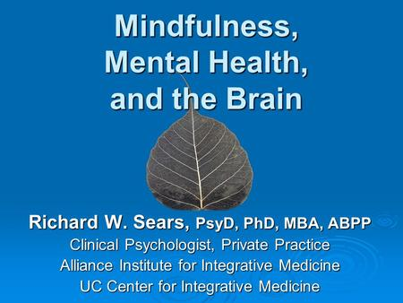 Mindfulness, Mental Health, and the Brain Richard W. Sears, PsyD, PhD, MBA, ABPP Clinical Psychologist, Private Practice Alliance Institute for Integrative.