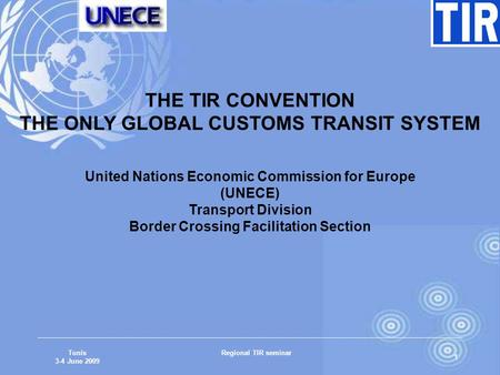 Tunis 3-4 June 2009 Regional TIR seminar 1 THE TIR CONVENTION THE ONLY GLOBAL CUSTOMS TRANSIT SYSTEM United Nations Economic Commission for Europe (UNECE)