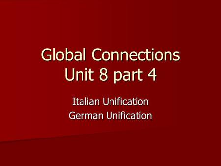 Global Connections Unit 8 part 4 Italian Unification German Unification.