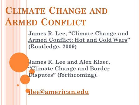 "C LIMATE C HANGE AND A RMED C ONFLICT James R. Lee, ""Climate Change and Armed Conflict: Hot and Cold Wars"" (Routledge, 2009) James R. Lee and Alex Kizer,"