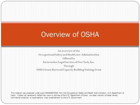 An overview of the Occupational Safety and Health Act/Administration Offered by Farmworker Legal Services of New York, Inc. Through OSHA Susan Harwood.