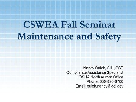 CSWEA Fall Seminar Maintenance and Safety Nancy Quick, CIH, CSP Compliance Assistance Specialist OSHA North Aurora Office Phone: 630-896-8700