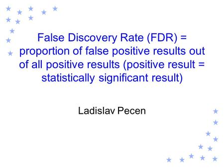 False Discovery Rate (FDR) = proportion of false positive results out of all positive results (positive result = statistically significant result) Ladislav.