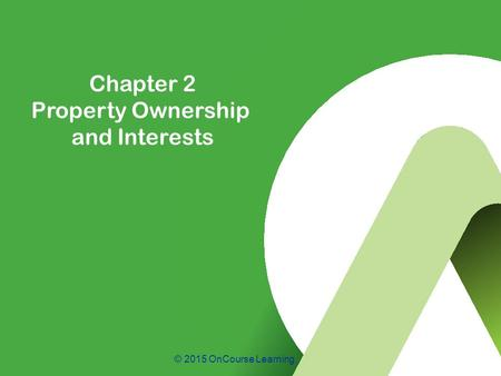 © 2015 OnCourse Learning Chapter 2 Property Ownership and Interests.