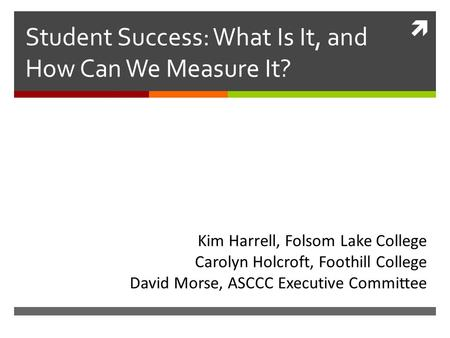  Student Success: What Is It, and How Can We Measure It? Kim Harrell, Folsom Lake College Carolyn Holcroft, Foothill College David Morse, ASCCC Executive.