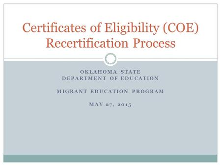 OKLAHOMA STATE DEPARTMENT OF EDUCATION MIGRANT EDUCATION PROGRAM MAY 27, 2015 Certificates of Eligibility (COE) Recertification Process.