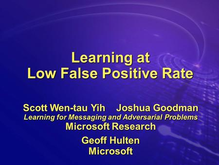 Learning at Low False Positive Rate Scott Wen-tau Yih Joshua Goodman Learning for Messaging and Adversarial Problems Microsoft Research Geoff Hulten Microsoft.