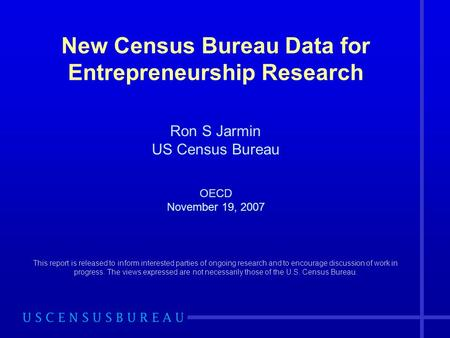 New Census Bureau Data for Entrepreneurship Research Ron S Jarmin US Census Bureau OECD November 19, 2007 This report is released to inform interested.