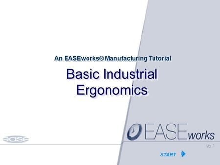 HOME Copyright EASE Inc Tutorials© 1986-2002 Basic Industrial Ergonomics An EASEworks® Manufacturing Tutorial START.