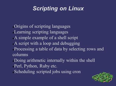 <strong>Scripting</strong> on Linux Origins of <strong>scripting</strong> languages Learning <strong>scripting</strong> languages A simple example of a <strong>shell</strong> <strong>script</strong> A <strong>script</strong> with a loop and debugging Processing.