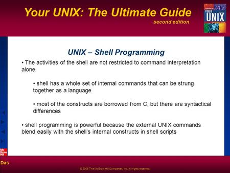 Second edition Your UNIX: The Ultimate Guide Das © 2006 The McGraw-Hill Companies, Inc. All rights reserved. UNIX – Shell Programming The activities of.