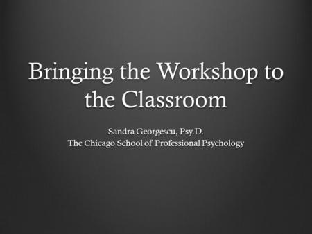 Bringing the Workshop to the Classroom Sandra Georgescu, Psy.D. The Chicago School of Professional Psychology.