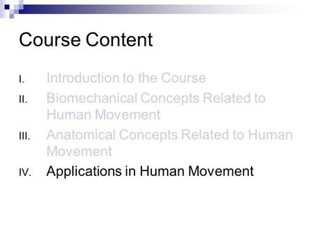 Course Content I. Introduction to the Course II. Biomechanical Concepts Related to Human Movement III. Anatomical Concepts Related to Human Movement IV.