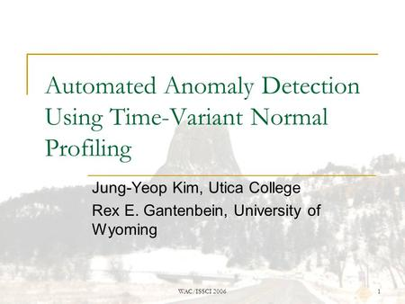 WAC/ISSCI 20061 Automated Anomaly Detection Using Time-Variant Normal Profiling Jung-Yeop Kim, Utica College Rex E. Gantenbein, University of Wyoming.