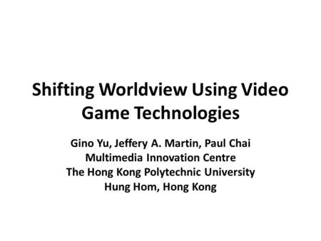 Shifting Worldview Using Video Game Technologies Gino Yu, Jeffery A. Martin, Paul Chai Multimedia Innovation Centre The Hong Kong Polytechnic University.