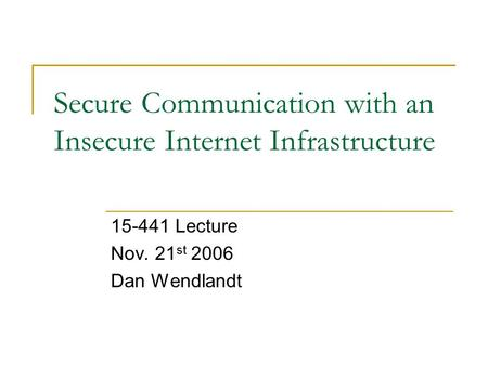 Secure Communication with an Insecure Internet Infrastructure 15-441 Lecture Nov. 21 st 2006 Dan Wendlandt.
