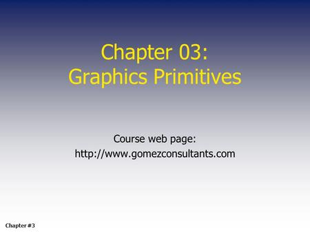 Chapter 03: Graphics Primitives Course web page:  Chapter #3.