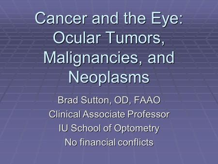 Cancer <strong>and</strong> the Eye: Ocular Tumors, Malignancies, <strong>and</strong> Neoplasms Brad Sutton, OD, FAAO Clinical Associate Professor IU School <strong>of</strong> Optometry No financial conflicts.