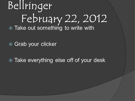 Bellringer February 22, 2012  Take out something to write with  Grab your clicker  Take everything else off of your desk.