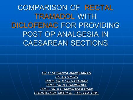 COMPARISON OF RECTAL TRAMADOL WITH DICLOFENAC FOR PROVIDING POST OP ANALGESIA IN CAESAREAN SECTIONS DR.O.SUGANYA MANOHARAN CO AUTHORS PROF.DR.R SELVAKUMAR.