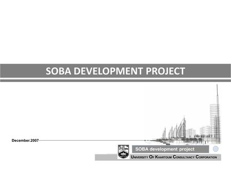 U NIVERSITY O F K HARTOUM C ONSULTANCY C ORPORATION SOBA development project December.2007 SOBA DEVELOPMENT PROJECT.