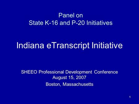 1 Panel on State K-16 and P-20 Initiatives Indiana eTranscript Initiative SHEEO Professional Development Conference August 15, 2007 Boston, Massachusetts.