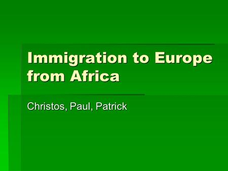 Immigration to Europe from Africa Christos, Paul, Patrick.