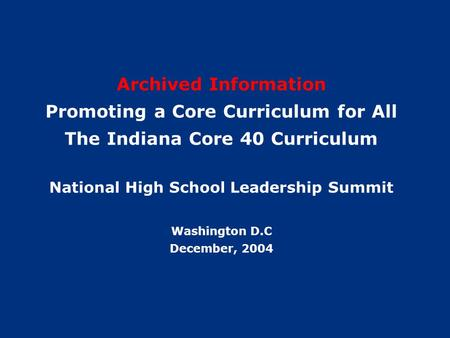 1 Archived Information Promoting a Core Curriculum for All The Indiana Core 40 Curriculum National High School Leadership Summit Washington D.C December,