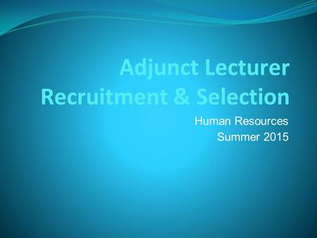 Adjunct Lecturer Recruitment & Selection Human Resources Summer 2015.