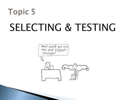 Topic 5 SELECTING & TESTING.