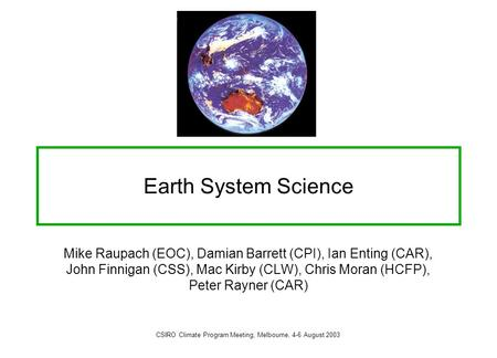Earth System Science Mike Raupach (EOC), Damian Barrett (CPI), Ian Enting (CAR), John Finnigan (CSS), Mac Kirby (CLW), Chris Moran (HCFP), Peter Rayner.