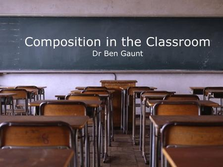 Composition in the Classroom Dr Ben Gaunt. Two Contrasting Constants.