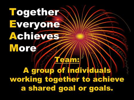 Together Everyone Achieves More Team: A group of individuals working together to achieve a shared goal or goals.