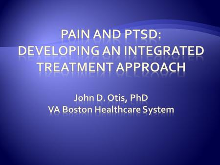  Prevalence of Pain and PTSD  Rationale for the Development of an Integrated Treatment  The Treatment Development Process  Pilot Study Results  Future.