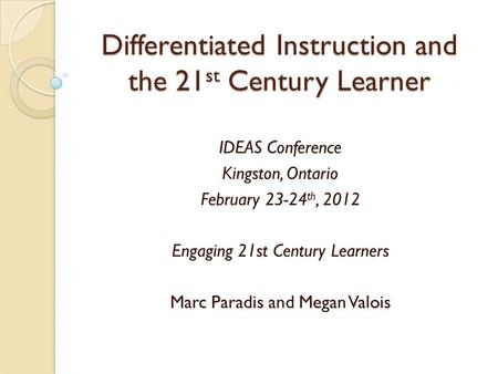 Differentiated Instruction and the 21 st Century Learner IDEAS Conference Kingston, Ontario February 23-24 th, 2012 Engaging 21st Century Learners Marc.