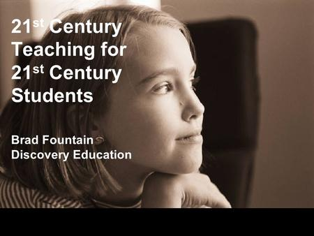 21 st Century Teaching for 21 st Century Students Brad Fountain Discovery Education.