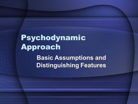 Psychodynamic Approach Basic Assumptions and Distinguishing Features.