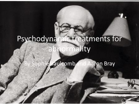 Psychodynamic treatments for abnormality By Sophie Baulcomb and Aaron Bray.