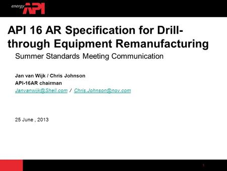 1 API 16 AR Specification for Drill- through Equipment Remanufacturing Summer Standards Meeting Communication Jan van Wijk / Chris Johnson API-16AR chairman.
