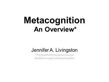 Metacognition An Overview* Jennifer A. Livingston *This PowerPoint Presentation is sourced directly from a paper written by the author.