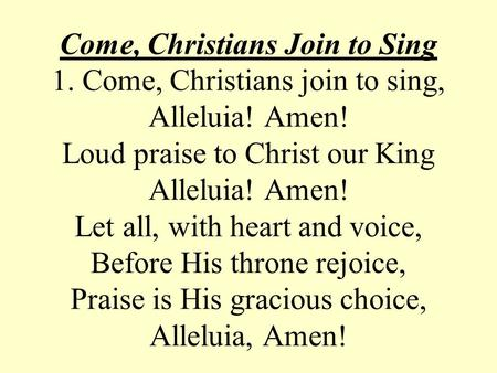 Come, Christians Join to Sing 1. Come, Christians join to sing, Alleluia! Amen! Loud praise to Christ our King Alleluia! Amen! Let all, with heart and.