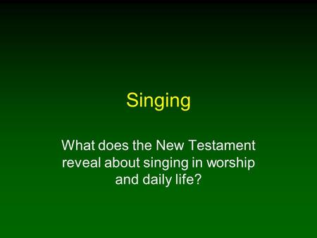 Singing What does the New Testament reveal about singing in worship and daily life?