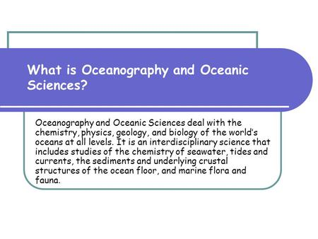 What is Oceanography and Oceanic Sciences? Oceanography and Oceanic Sciences deal with the chemistry, physics, geology, and biology of the world's oceans.