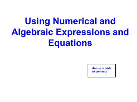 Using Numerical and Algebraic Expressions and Equations Return to table of contents.