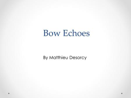 Bow Echoes By Matthieu Desorcy. What is a Bow Echo? Bowing pattern on radar Severe straight-line winds at the surface o Cause about 1/3 severe wind reports.