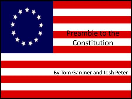 Preamble to the Constitution By Tom Gardner and Josh Peter.