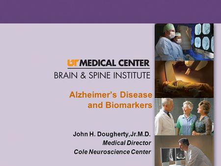 Alzheimer's Disease and Biomarkers John H. Dougherty,Jr.M.D. Medical Director Cole Neuroscience Center.
