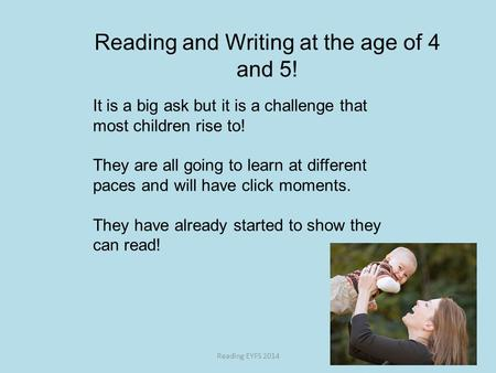 Reading and Writing at the age of 4 and 5! Reading EYFS 2014 It is a big ask but it is a challenge that most children rise to! They are all going to learn.